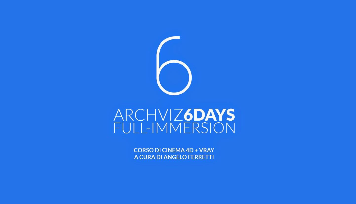 ARCHVIZ 6DAYS FULL IMMERSION Corso di Cinema 4D e Vray a cura di Angelo Ferretti