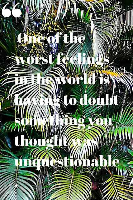 One of the worst feelings in the world is having to doubt something you thought was unquestionable.