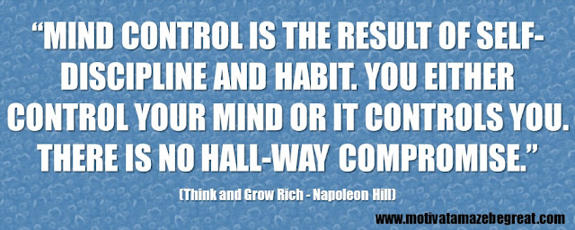 "56 Best Think And Grow Rich Quotes by Napoleon Hill: ""Mind control is the result of self-discipline and habit. You either control your mind or it controls you. There is no hall-way compromise."""