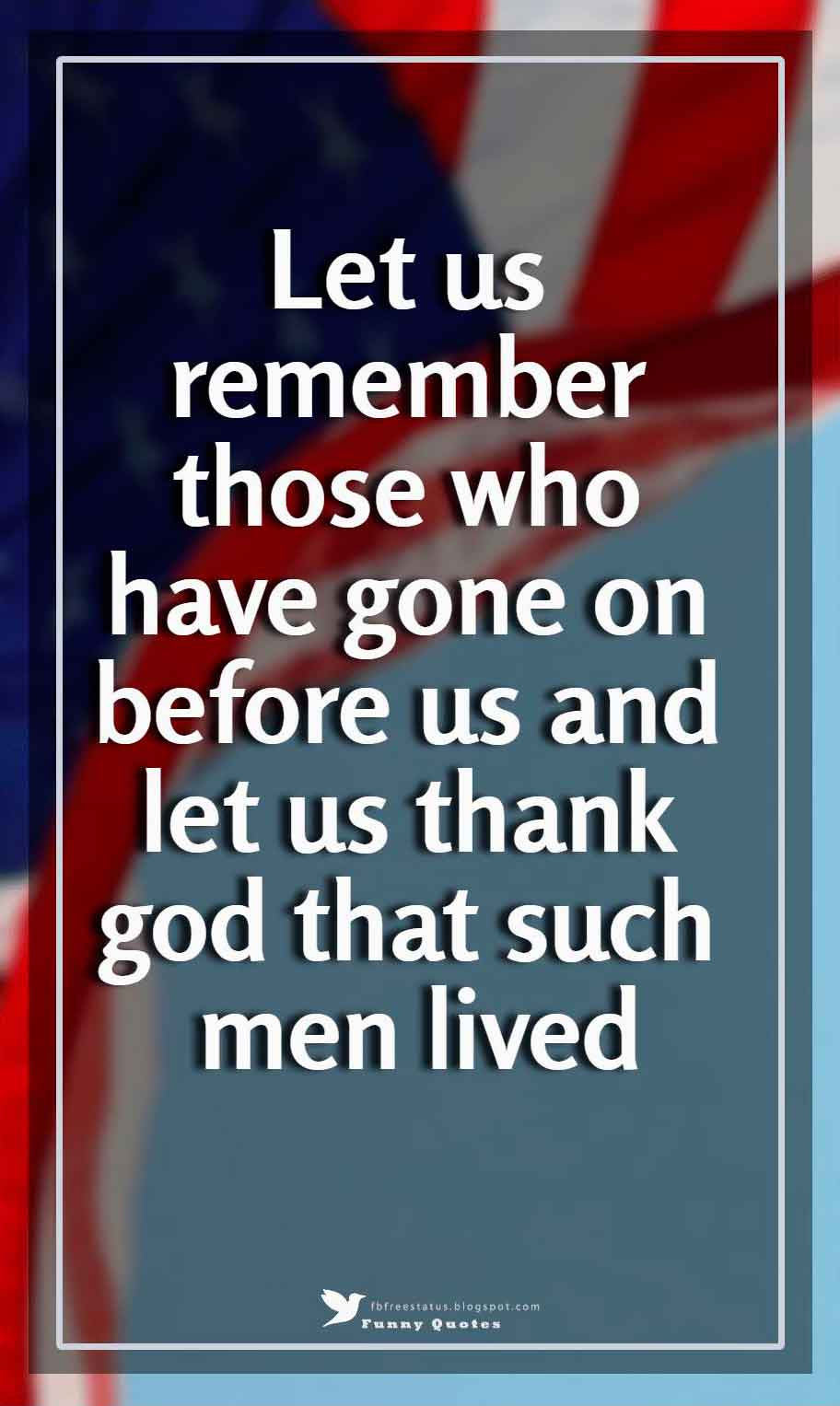 Let us remember those who have gone on before us and let us thank god that such men lived