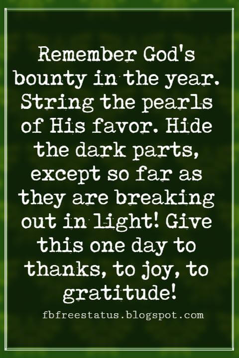 Inspirational Quotes About Thanksgiving And Gratitude, Remember God's bounty in the year. String the pearls of His favor. Hide the dark parts, except so far as they are breaking out in light! Give this one day to thanks, to joy, to gratitude! -Henry Ward Beecher