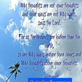 My thoughts are not your thoughts and your ways are not My ways says the Lord. For as the heavens are higher than the earth, so are My ways higher than yours and My thoughts above your thoughts Isaiah 55:8-9