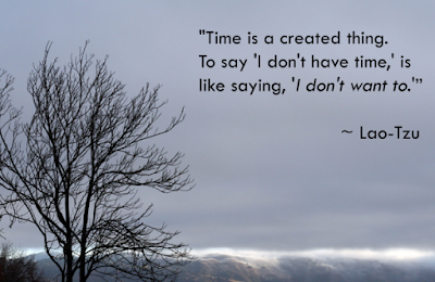 Time is a created thing. To say 'I don't have time,' is like saying 'I don't want to.'