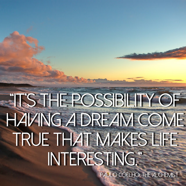 It´s the possibility of having a dream come true that makes life interesting. - Paulo Coelho, The Alchemist