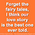 Forget the fairy tales, I think our love story is the best one ever told.