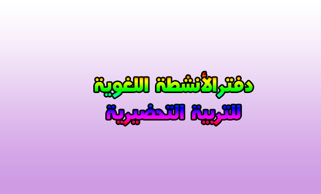 دفتر الأنشطة اللغوية للتربية الحضيرية