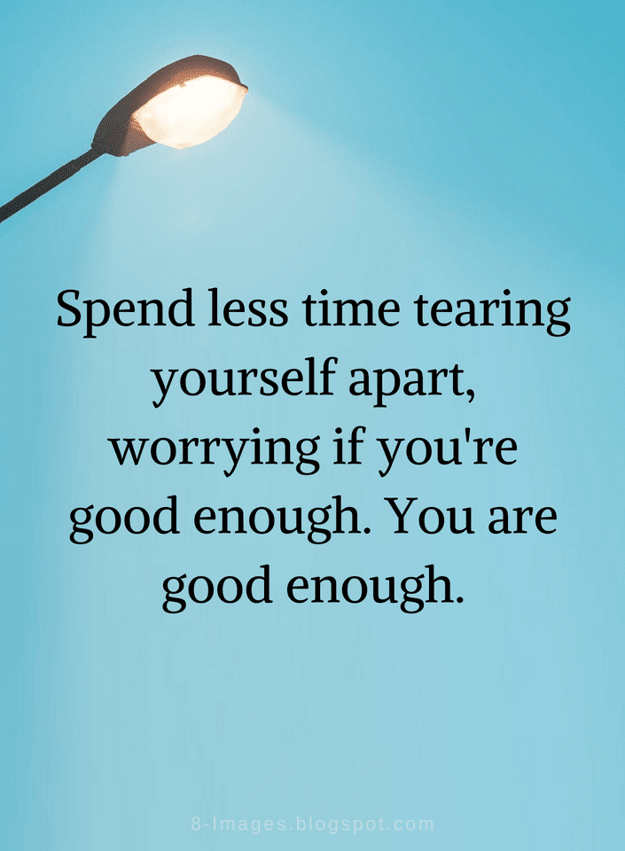 Quotes Spend Less Time Tearing Yourself Apart Worrying If Youre