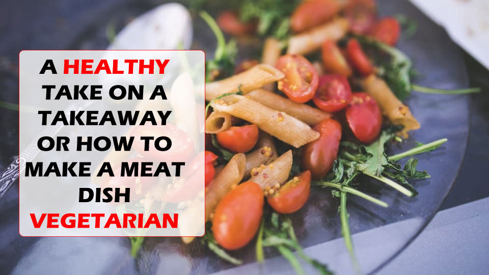A HEALTHY TAKE ON A TAKEAWAY OR HOW TO MAKE A MEAT DISH VEGETARIAN