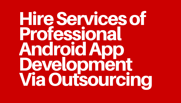 Hire Services of Professional Android App Development Via Outsourcing