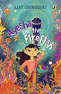 Ayesha and the Firefish by Ajay Chowdhury, illustrated by Devangana Dash (Age: 9+ Years)