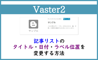 Blogger Labo:【Vaster2】記事リストのタイトル・日付・ラベルの位置を変更する方法