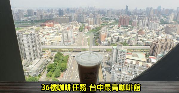 台中南區|36樓咖啡任務|台中最高咖啡館|南區平價咖啡|飽覽台中美景|無低消不限時
