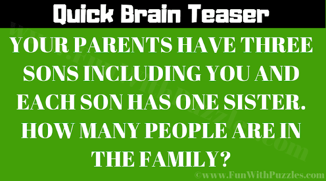 Your parents have three sons including you and each son has one sister. How many people are in the family?