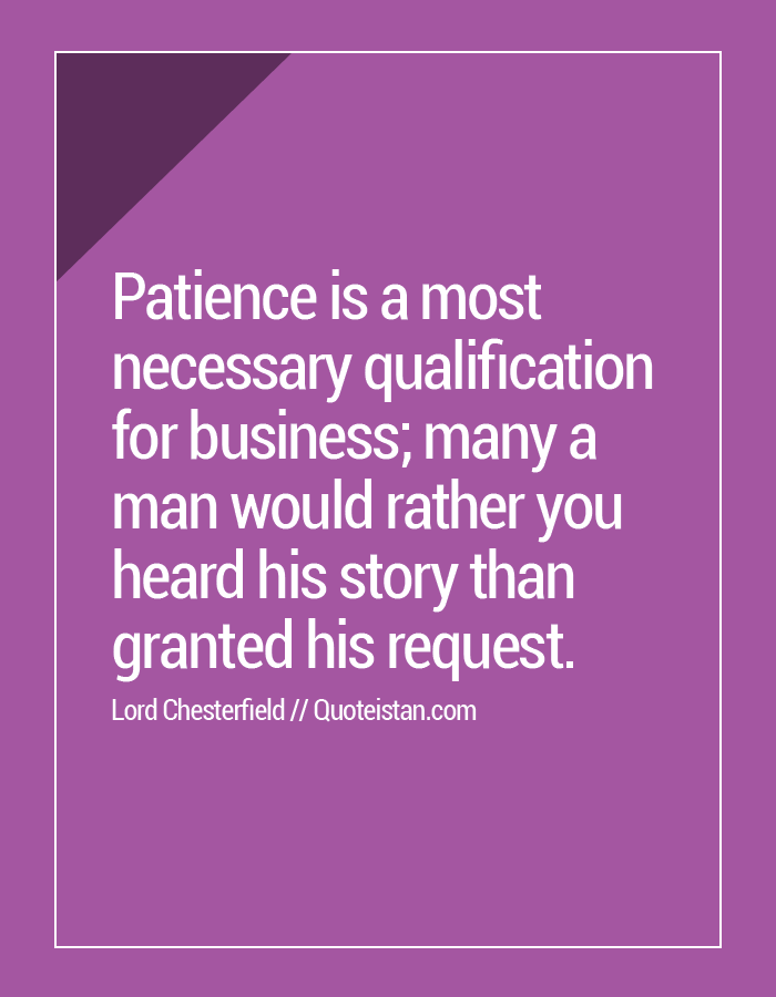 Patience is a most necessary qualification for business; many a man would rather you heard his story than granted his request.