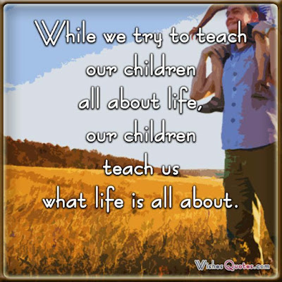 Quotes About Parental Love: While we try to teach our children all about life, our children teach us what life is all about.