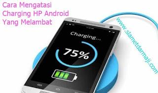 Cara Mengatasi Charging HP Android Yang Melambat