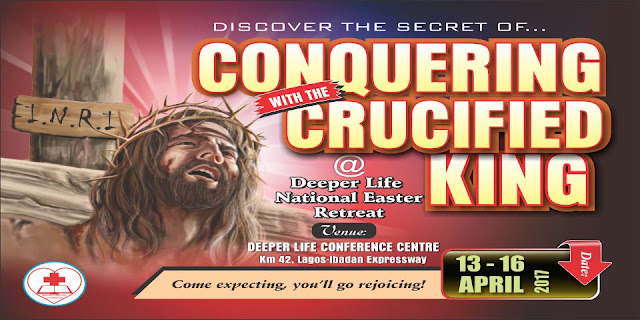Deeper Life Easter Retreat 2017- 'CONQUERING WITH THE CRUCIFIED KING '