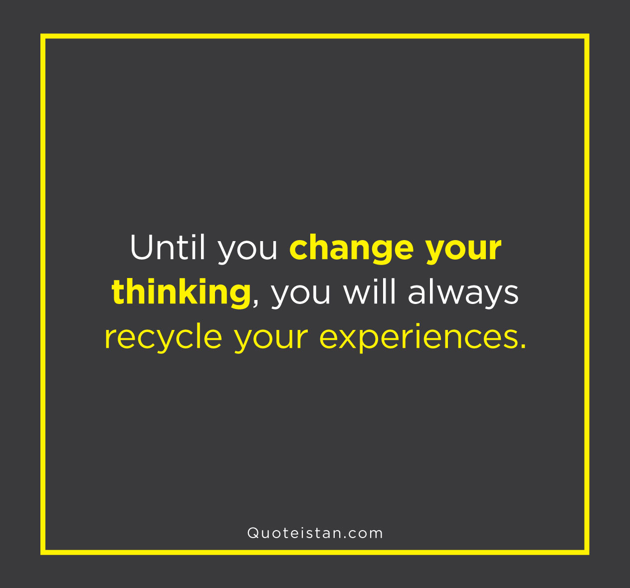 Until you change your thinking, you will always recycle your experiences.