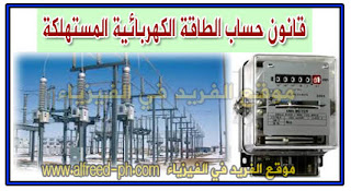 قانون حساب الطاقة الكهربائية المستهلكة ، كيفية حساب الطاقة الكهربائية المستلكة في المنازل ، Law of calculation of electricity consumed ، القدرة الكهربائية المستهلكة