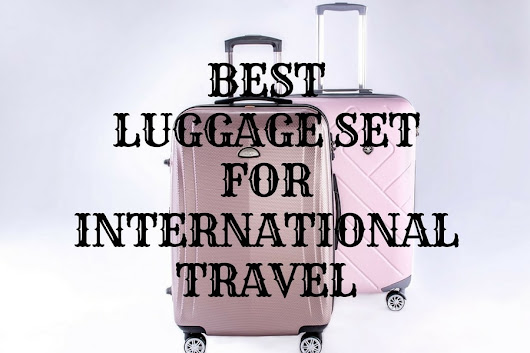 The Best Luggage Set for International Travel 2017