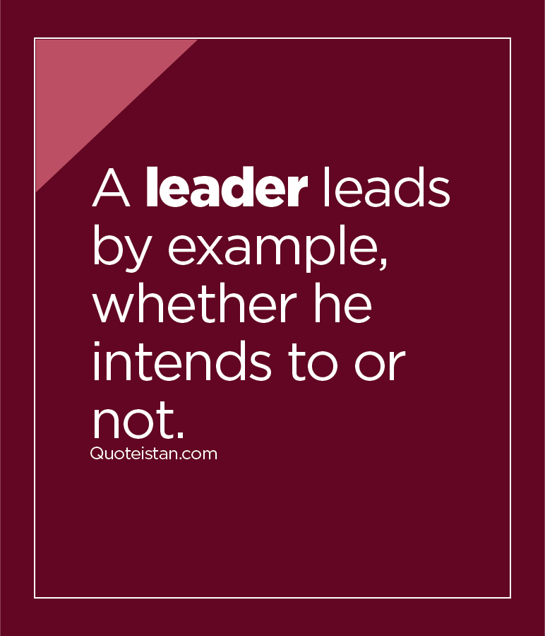 A leader leads by example, whether he intends to or not.