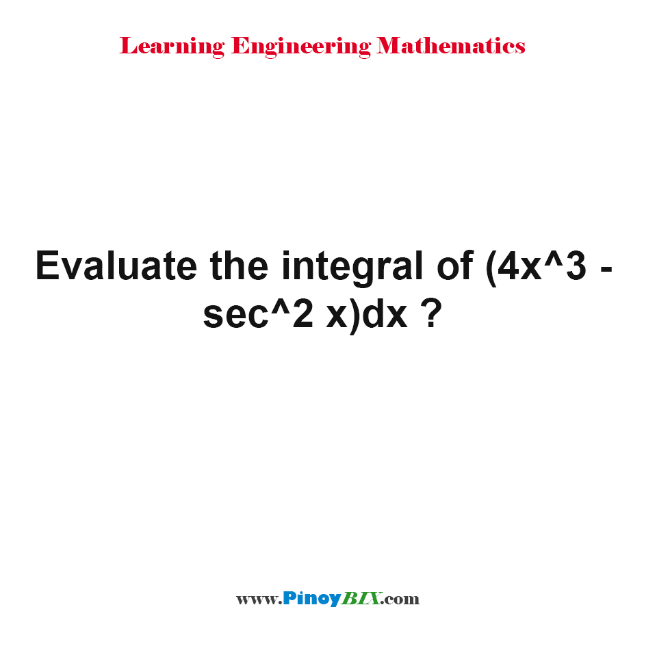 Evaluate the integral of (4x^3 - sec^2 x)dx ?