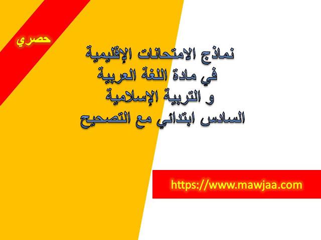 نماذج الامتحانات الإقليمية في مادة اللغة العربية و التربية الإسلامية السادس ابتدائي