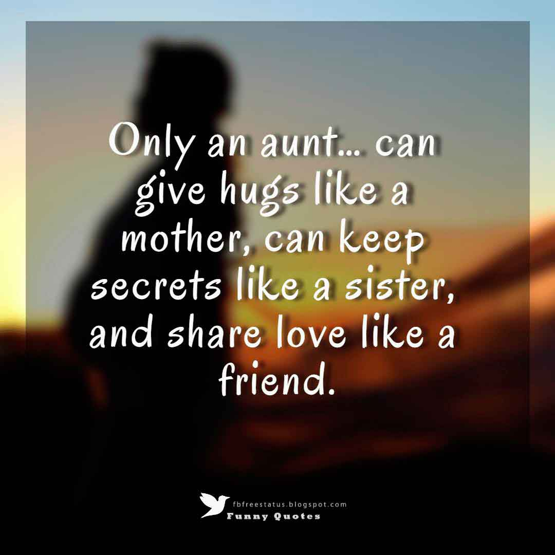 Only an aunt… can give hugs like a mother, can keep secrets like a sister, and share love like a friend.