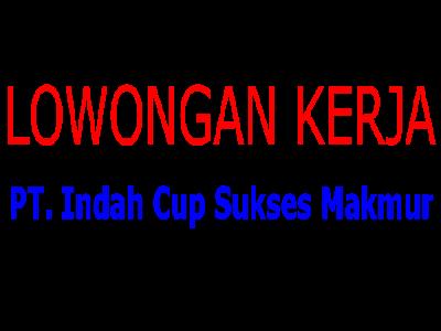 Lowongan PT Indah Cup Sukses Makmur