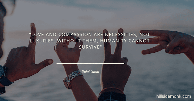 Dalai Lama Compassion Quotes-10 Love and compassion are necessities, not luxuries. Without them, humanity cannot survive― Dalai Lama