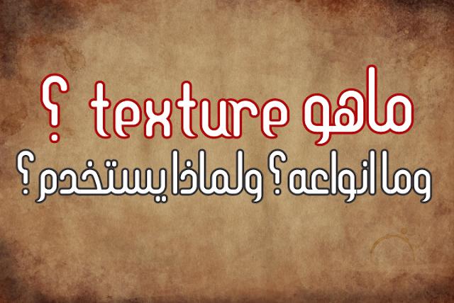 ماهو Texture ؟ وما انواعه؟ ولماذا يستخدم؟