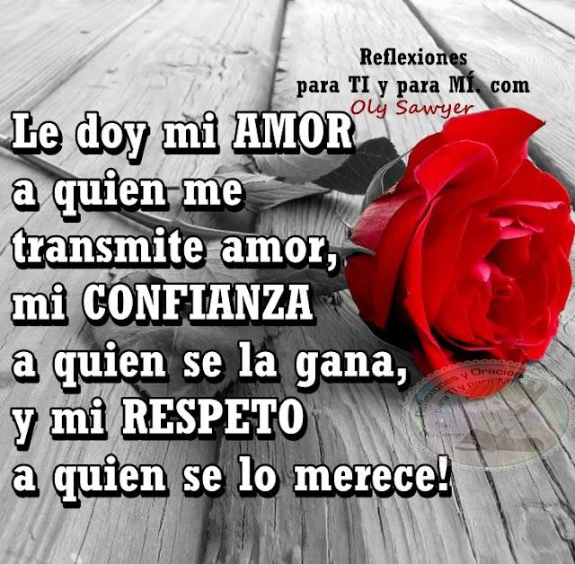 Le doy mi AMOR a quien me transmite amor, mi CONFIANZA a quien se la gana, y mi RESPETO a quien se lo merece!