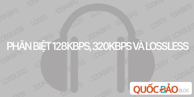 Phân biệt nhạc 128Kbps, 320Kbps và lossless