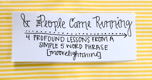 """And the people came running""// 4 profound lessons from a simple 5 word phrase"