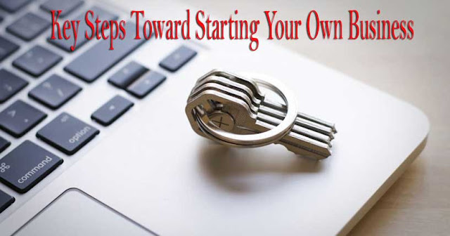 5 KEY STEPS TOWARD STARTING YOUR OWN BUSINESS