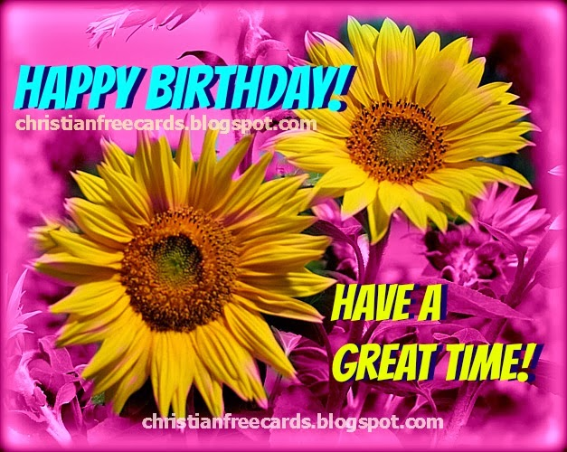 Happy Birthday, Have a Great time, free christian card for woman, lady, sister, mom, mother, daughter, free christian images and quotes for facebook status christian quote for birthday.
