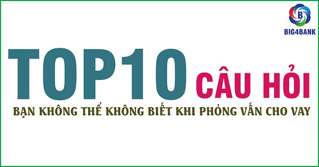 Top 10 Câu Hỏi Bạn Không Thể Không Biết Khi Phỏng Vấn Cho Vay