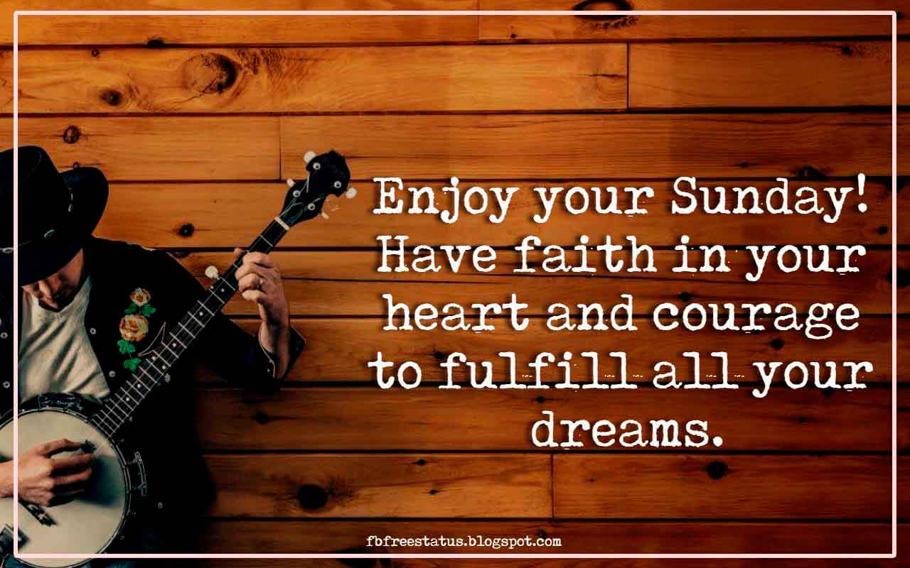 Enjoy your Sunday! Have faith in your heart and courage to fulfill all your dreams.