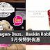 Haagen-Dazs、Baskin Robbins 5月份特别优惠!冰淇淋、蛋糕都有折扣!