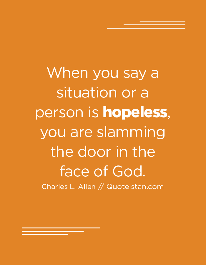 When you say a situation or a person is hopeless, you are slamming the door in the face of God.