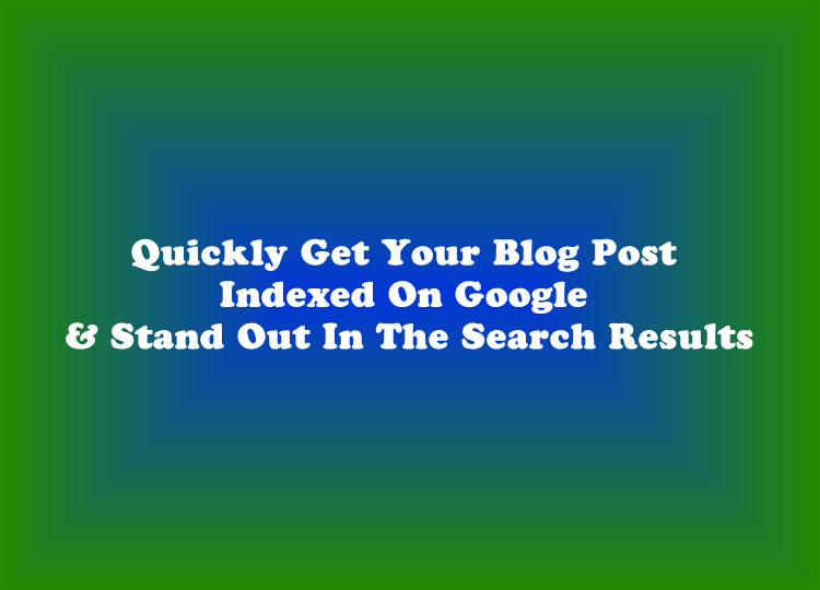 Quickly Get Your Blog Post Indexed On Google & Stand Out In The Search Results