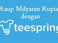 Raup Milyaran Rupiah Dengan Bisnis Online Kaos Teespring