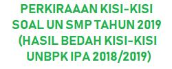 Prediksi jitu PERKIRAAAN KISI KISI SOAL UN SMP TAHUN 2019 (HASIL BEDAH KISI KISI UNBPK IPA 2018/2019)