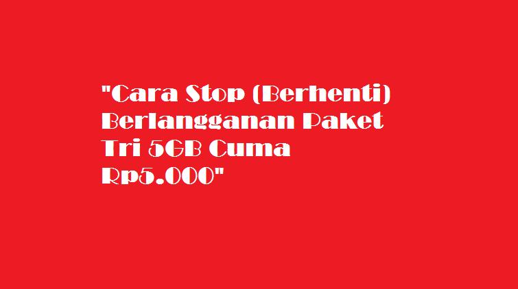 Cara Stop (Berhenti) Berlangganan Paket Tri 5GB Cuma Rp5.000
