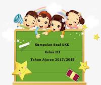 Download Kumpulan Soal UKK / UAS Kelas 3 Semester 2 Terbaru Tahun Ajaran 2017/2018