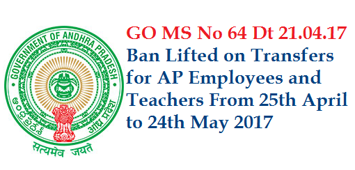 Govt of Andhra Pradesh has given relaxation on Employees and Teachers Transfers from 25.05.2017 to 24.05.2017 Public Services - Human Resources – Transfers and Postings of Employees – Guidelines / Instructions – Orders –Issued. go-64-ban-lifted-on-employees-teachers-transfers-ap-andhra-pradesh