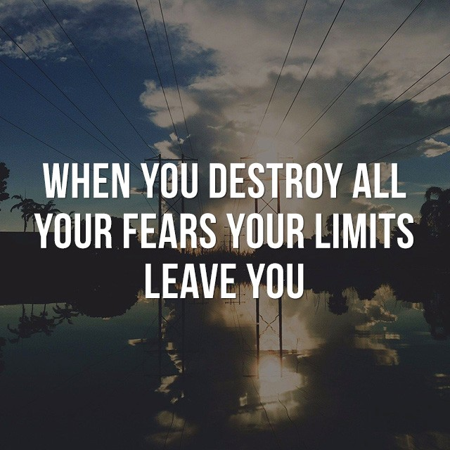 When you destroy all your fears, your limits leave you. - Good Morning Quotes