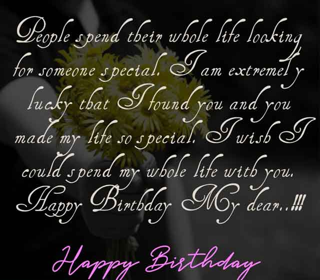 People spend their whole life looking for someone special. I am extremely lucky that I found you and you made my life so special. I wish I could spend my whole life with you. Happy Birthday My dear..!!!