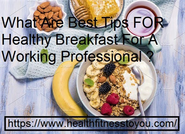 What Are Best Tips For Healthy Breakfast For A Working Professional ?