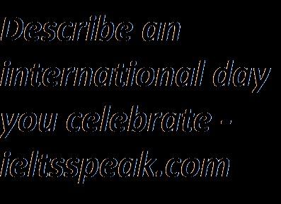 Describe an international day you celebrate- ieltsspeak.com